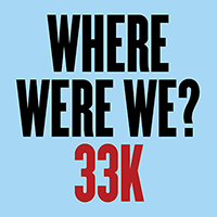 Where Were We? 33k